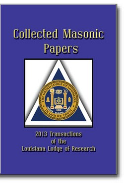 Collected Masonic Papers ° 2013 Transactions of the Louisiana Lodge of Research